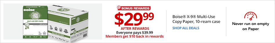 $29.99 After Rewards. Everyone Pays $39.99. Members get $10 back in rewards. Boise® X-9® Multi-Use Copy Paper, 10-ream Case