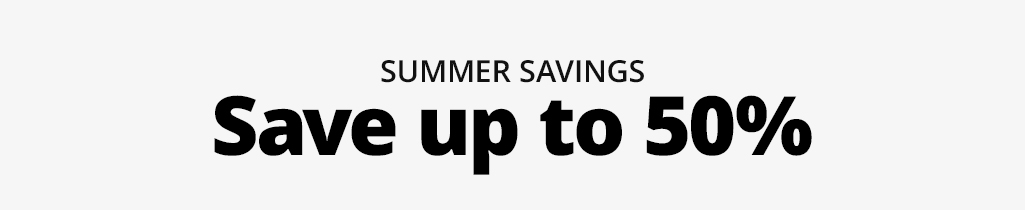Summer Savings. Save up to 50%