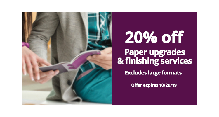 20% off Paper upgrades & finishing services. Excludes Large formats. Expires 10/26/19